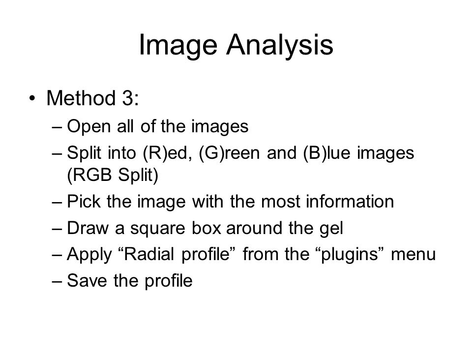 Image Analysis Method 3: –Open all of the images –Split into (R)ed, (G)reen and (B)lue images (RGB Split) –Pick the image with the most information –Draw a square box around the gel –Apply Radial profile from the plugins menu –Save the profile
