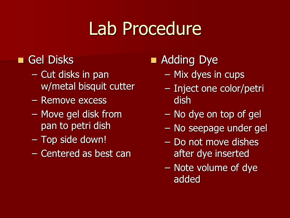 Lab Procedure Gel Disks Gel Disks –Cut disks in pan w/metal bisquit cutter –Remove excess –Move gel disk from pan to petri dish –Top side down.