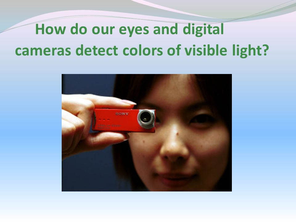 How do our eyes and digital cameras detect colors of visible light