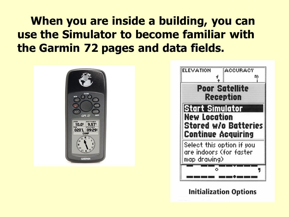 When you are inside a building, you can use the Simulator to become familiar with the Garmin 72 pages and data fields.