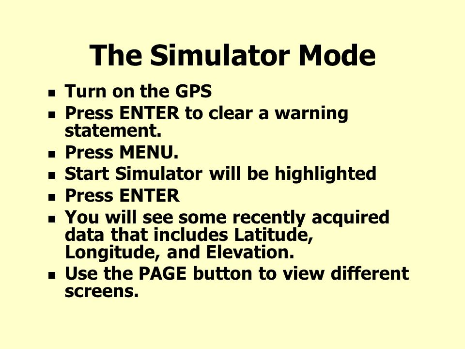The Simulator Mode Turn on the GPS Press ENTER to clear a warning statement.