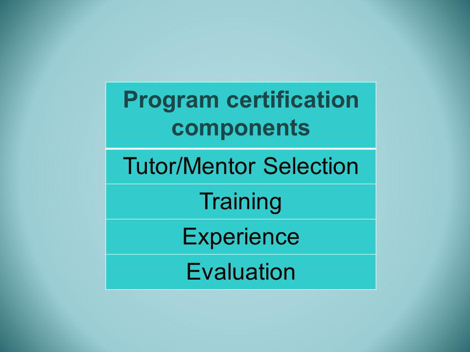 Program certification components Tutor/Mentor Selection Training Experience Evaluation