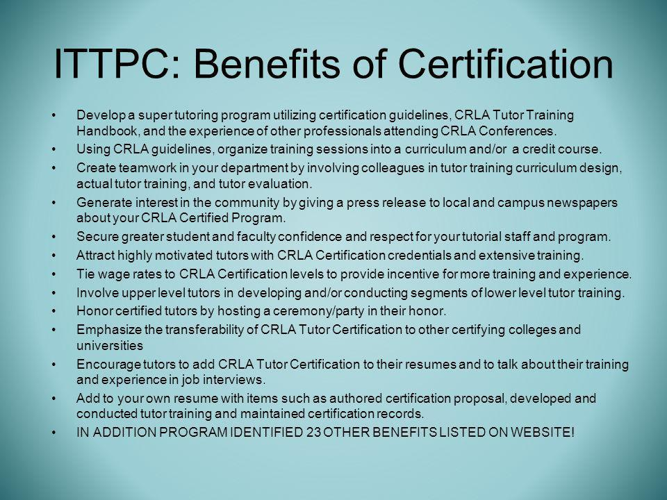 ITTPC: Benefits of Certification Develop a super tutoring program utilizing certification guidelines, CRLA Tutor Training Handbook, and the experience of other professionals attending CRLA Conferences.