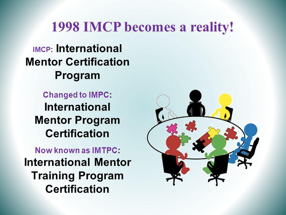 IMCP: International Mentor Certification Program Changed to IMPC: International Mentor Program Certification Now known as IMTPC: International Mentor Training Program Certification 1998 IMCP becomes a reality!