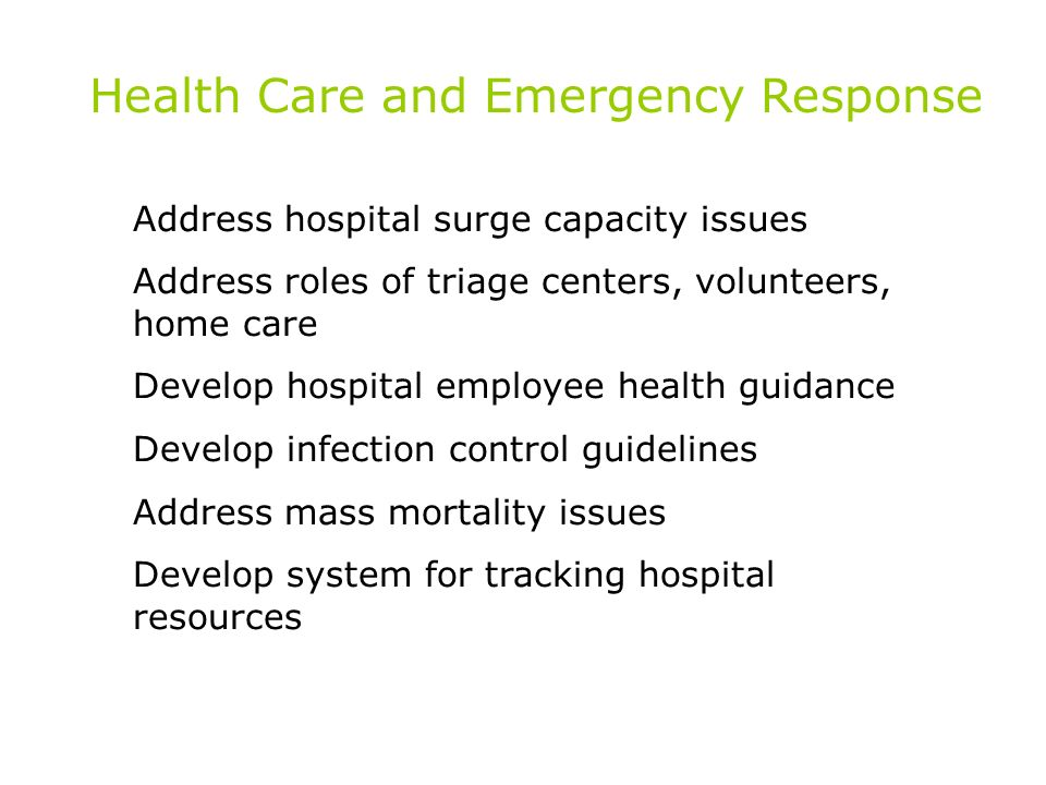 Health Care and Emergency Response Address hospital surge capacity issues Address roles of triage centers, volunteers, home care Develop hospital employee health guidance Develop infection control guidelines Address mass mortality issues Develop system for tracking hospital resources