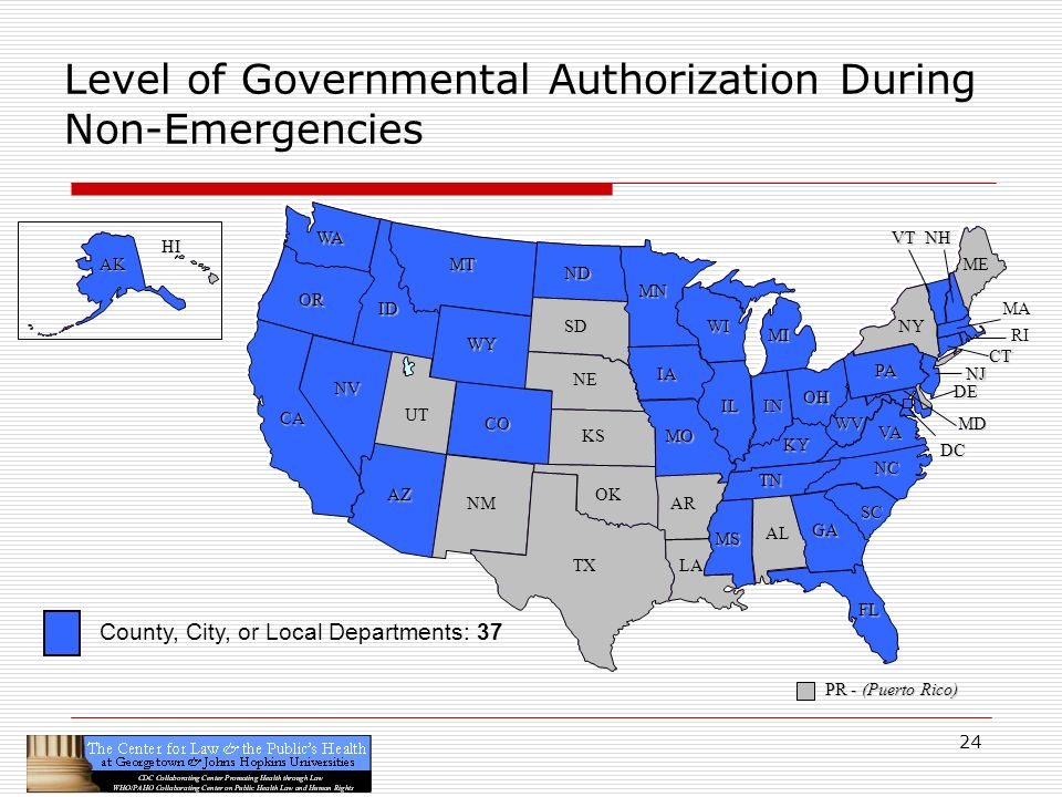 24 CA OR WA ID MT TX SD WY NV OK KS NE CO NM AZ UT ND SC MN WI IA MO AR LA VA NC GA FL AL MS IL WV KY TN NY PA IN OH MI DE NJ CT ME DC MD NHVT PR - (Puerto Rico) HI AK Level of Governmental Authorization During Non-Emergencies RI MA County, City, or Local Departments: 37