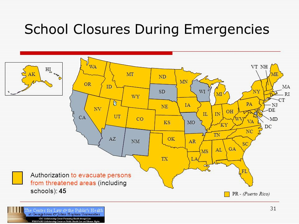 31 CA OR WA ID MT TX SD WY NV OK KS NE CO NM AZ UT ND SC MN WI IA MO AR LA VA NC GA FL AL MS IL WV KY TN NY PA IN OH MI DE NJ CT ME DC MD NHVT PR - (Puerto Rico) HI AK School Closures During Emergencies RI MA Authorization to evacuate persons from threatened areas (including schools): 45