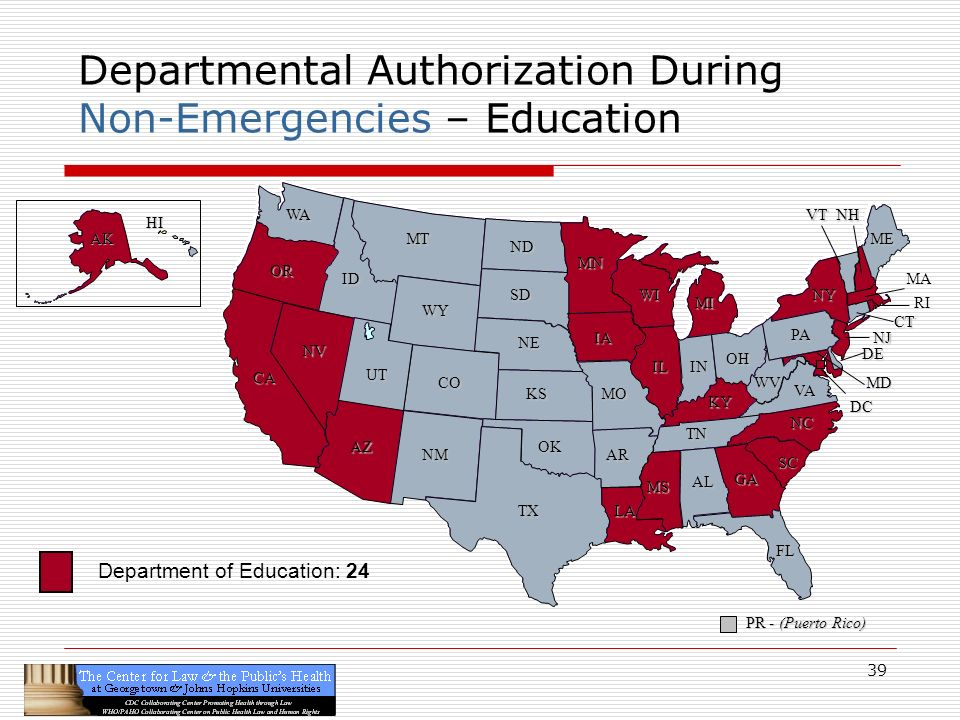 39 CA OR WA ID MT TX SD WY NV OK KS NE CO NM AZ UT ND SC MN WI IA MO AR LA VA NC GA FL AL MS IL WV KY TN NY PA IN OH MI DE NJ CT ME DC MD NHVT PR - (Puerto Rico) HI AK Departmental Authorization During Non-Emergencies – Education RI MA Department of Education: 24