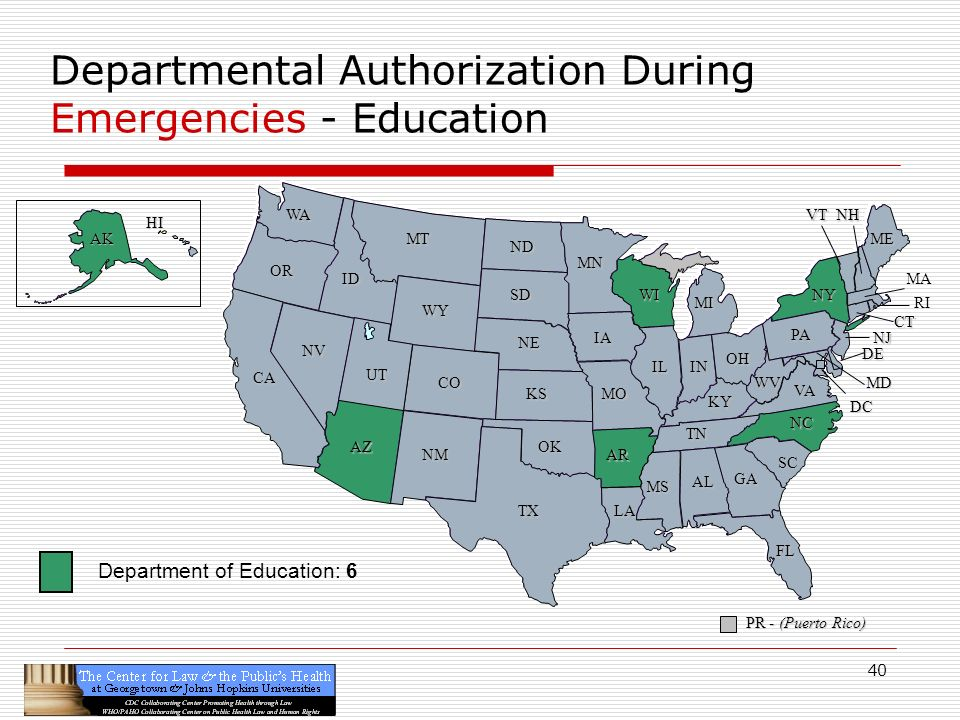40 CA OR WA ID MT TX SD WY NV OK KS NE CO NM AZ UT ND SC MN WI IA MO AR LA VA NC GA FL AL MS IL WV KY TN NY PA IN OH MI DE NJ CT ME DC MD NHVT PR - (Puerto Rico) HI AK Departmental Authorization During Emergencies - Education RI MA Department of Education: 6
