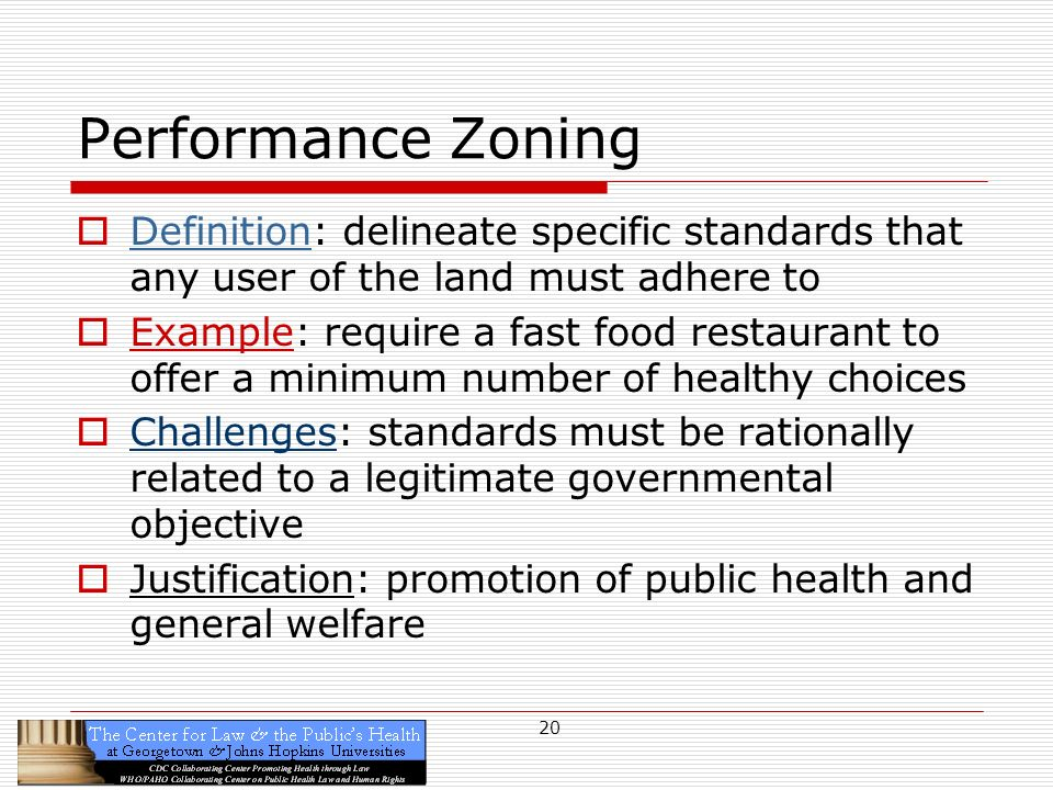 20 Performance Zoning Definition: delineate specific standards that any user of the land must adhere to Example: require a fast food restaurant to offer a minimum number of healthy choices Challenges: standards must be rationally related to a legitimate governmental objective Justification: promotion of public health and general welfare
