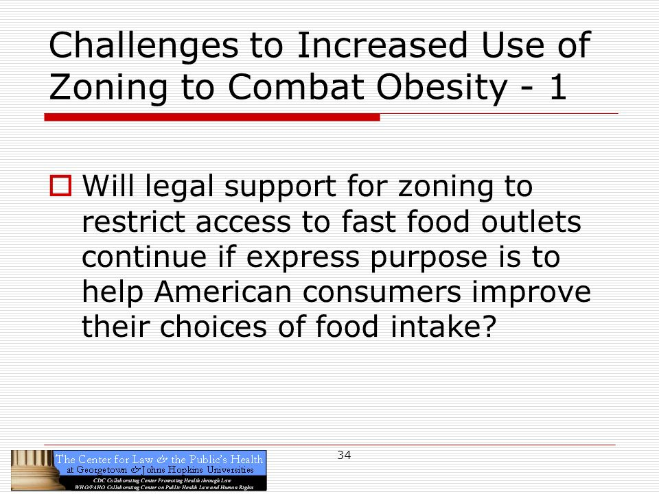 34 Challenges to Increased Use of Zoning to Combat Obesity - 1 Will legal support for zoning to restrict access to fast food outlets continue if express purpose is to help American consumers improve their choices of food intake