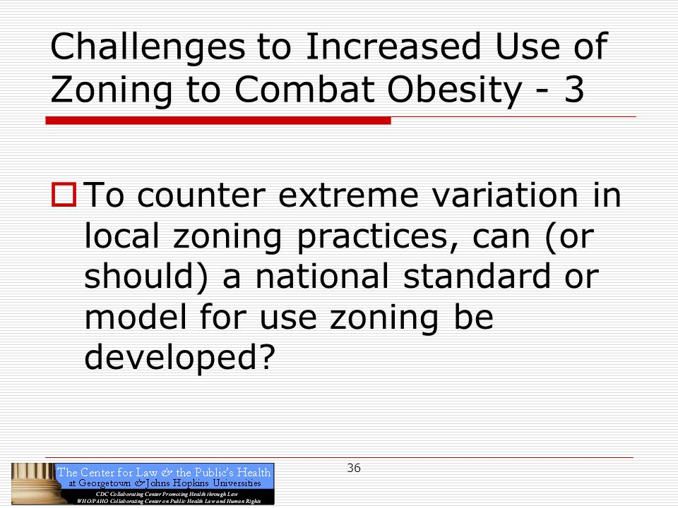 36 Challenges to Increased Use of Zoning to Combat Obesity - 3 To counter extreme variation in local zoning practices, can (or should) a national standard or model for use zoning be developed