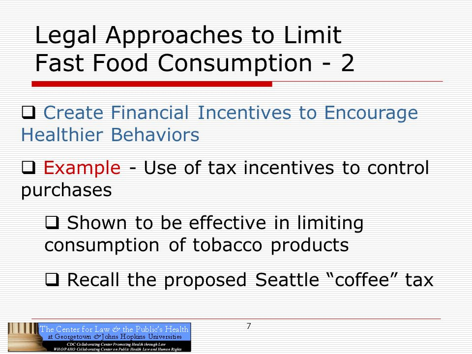 7 Legal Approaches to Limit Fast Food Consumption - 2 Create Financial Incentives to Encourage Healthier Behaviors Example - Use of tax incentives to control purchases Shown to be effective in limiting consumption of tobacco products Recall the proposed Seattle coffee tax