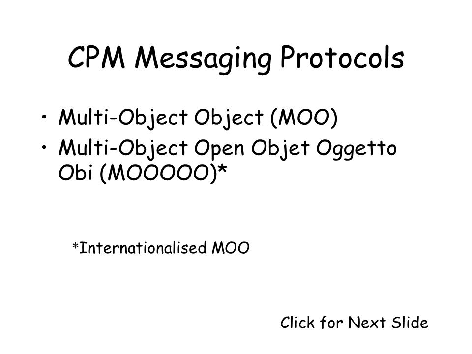 CPM Messaging Protocols Multi-Object Object (MOO) Multi-Object Open Objet Oggetto Obi (MOOOOO)* * Internationalised MOO Click for Next Slide