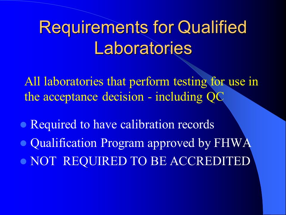 Requirements for Qualified Laboratories Required to have calibration records Qualification Program approved by FHWA NOT REQUIRED TO BE ACCREDITED All laboratories that perform testing for use in the acceptance decision - including QC