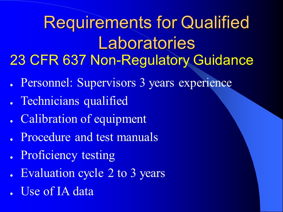 Requirements for Qualified Laboratories l Personnel: Supervisors 3 years experience l Technicians qualified l Calibration of equipment l Procedure and test manuals l Proficiency testing l Evaluation cycle 2 to 3 years l Use of IA data 23 CFR 637 Non-Regulatory Guidance