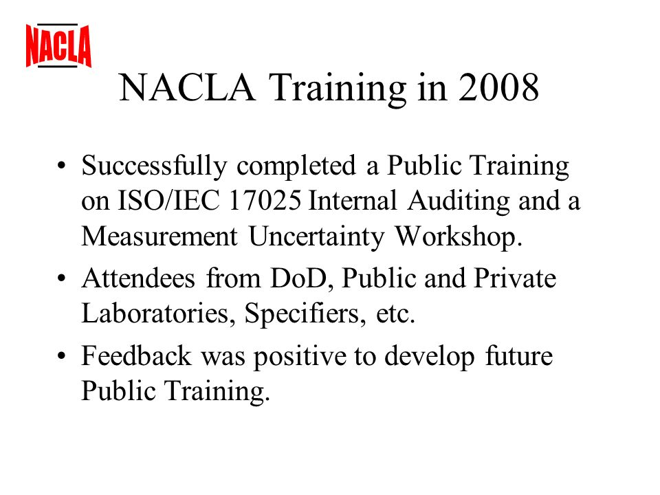 NACLA Training in 2008 Successfully completed a Public Training on ISO/IEC 17025 Internal Auditing and a Measurement Uncertainty Workshop.
