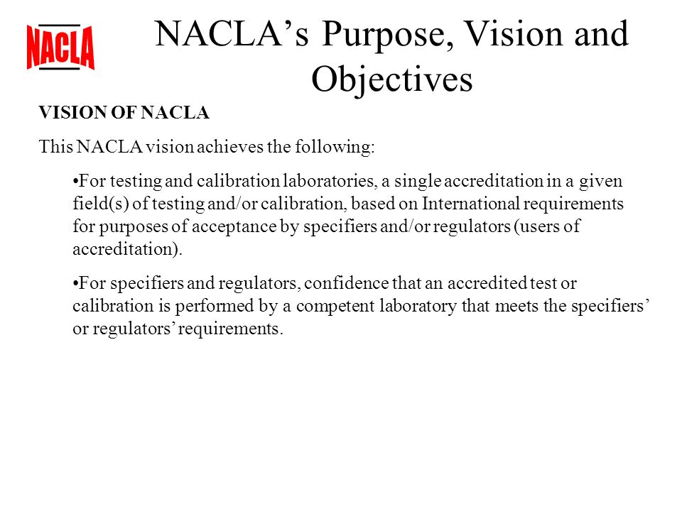 NACLAs Purpose, Vision and Objectives VISION OF NACLA This NACLA vision achieves the following: For testing and calibration laboratories, a single accreditation in a given field(s) of testing and/or calibration, based on International requirements for purposes of acceptance by specifiers and/or regulators (users of accreditation).