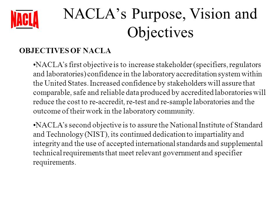 NACLAs Purpose, Vision and Objectives OBJECTIVES OF NACLA NACLAs first objective is to increase stakeholder (specifiers, regulators and laboratories) confidence in the laboratory accreditation system within the United States.