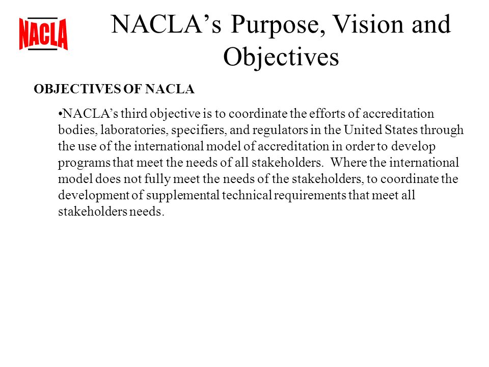 NACLAs Purpose, Vision and Objectives OBJECTIVES OF NACLA NACLAs third objective is to coordinate the efforts of accreditation bodies, laboratories, specifiers, and regulators in the United States through the use of the international model of accreditation in order to develop programs that meet the needs of all stakeholders.