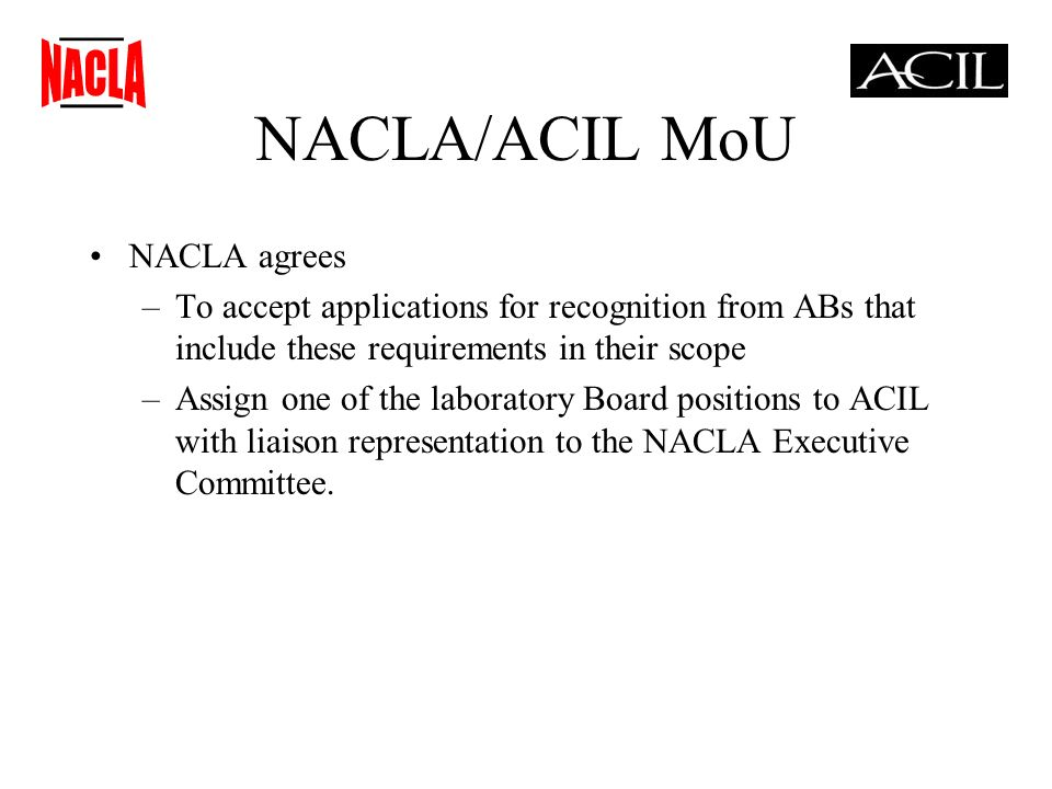 NACLA/ACIL MoU NACLA agrees –To accept applications for recognition from ABs that include these requirements in their scope –Assign one of the laboratory Board positions to ACIL with liaison representation to the NACLA Executive Committee.