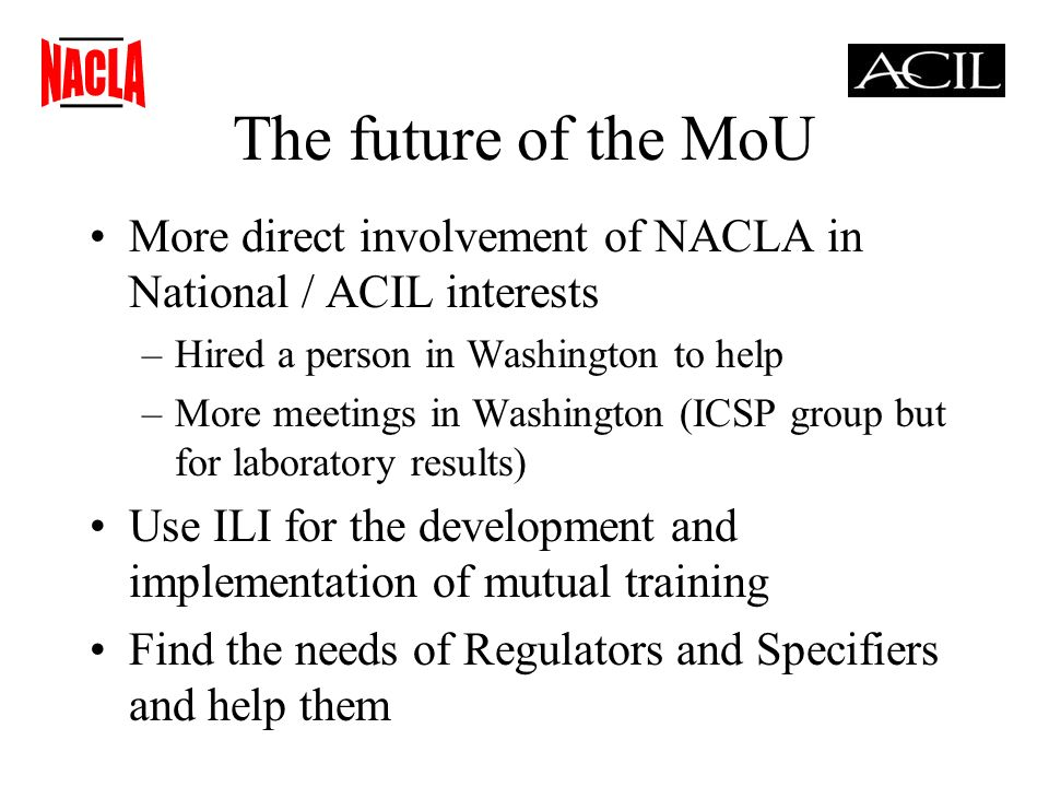 The future of the MoU More direct involvement of NACLA in National / ACIL interests –Hired a person in Washington to help –More meetings in Washington (ICSP group but for laboratory results) Use ILI for the development and implementation of mutual training Find the needs of Regulators and Specifiers and help them