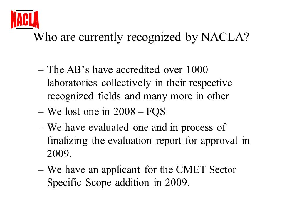 –The ABs have accredited over 1000 laboratories collectively in their respective recognized fields and many more in other –We lost one in 2008 – FQS –We have evaluated one and in process of finalizing the evaluation report for approval in 2009.