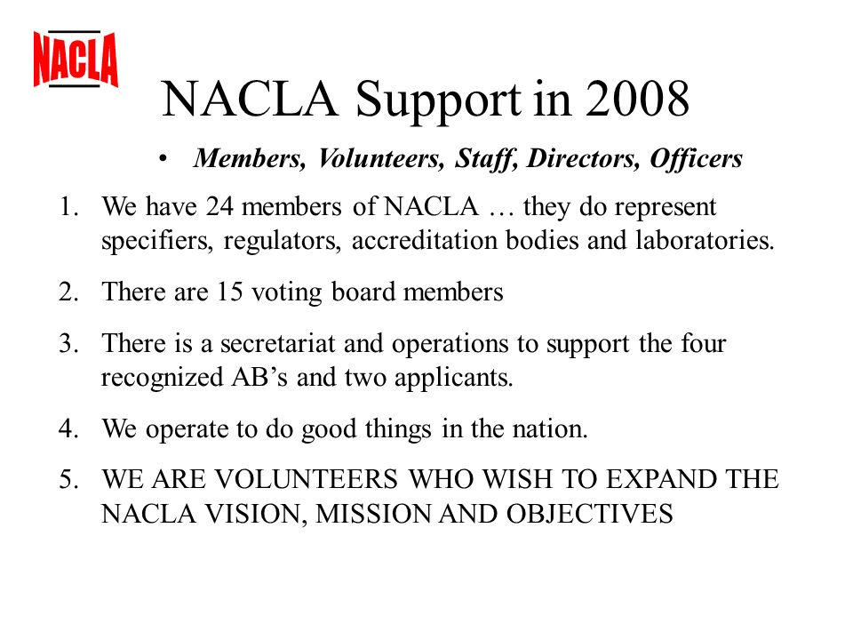 NACLA Support in 2008 Members, Volunteers, Staff, Directors, Officers 1.We have 24 members of NACLA … they do represent specifiers, regulators, accreditation bodies and laboratories.