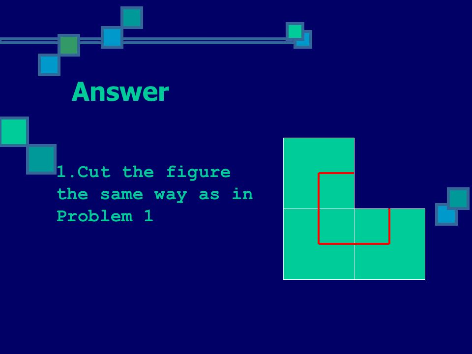 Problem 2 Cut this figure in two peaces and rearrange them to make a square with a square hole inside.