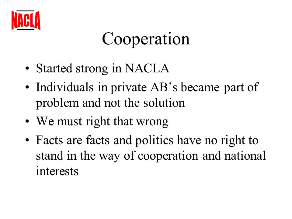 Cooperation Started strong in NACLA Individuals in private ABs became part of problem and not the solution We must right that wrong Facts are facts and politics have no right to stand in the way of cooperation and national interests