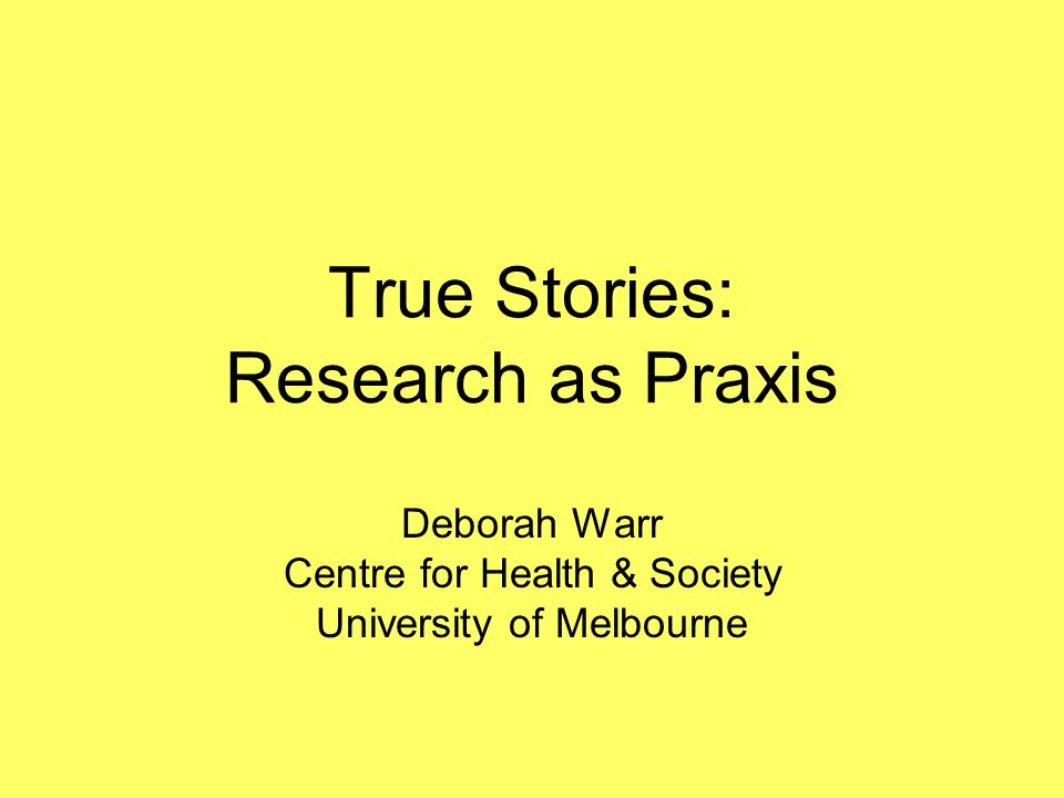True Stories: Research as Praxis Deborah Warr Centre for Health & Society University of Melbourne