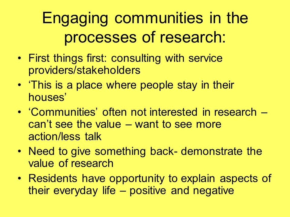 Engaging communities in the processes of research: First things first: consulting with service providers/stakeholders This is a place where people stay in their houses Communities often not interested in research – cant see the value – want to see more action/less talk Need to give something back- demonstrate the value of research Residents have opportunity to explain aspects of their everyday life – positive and negative