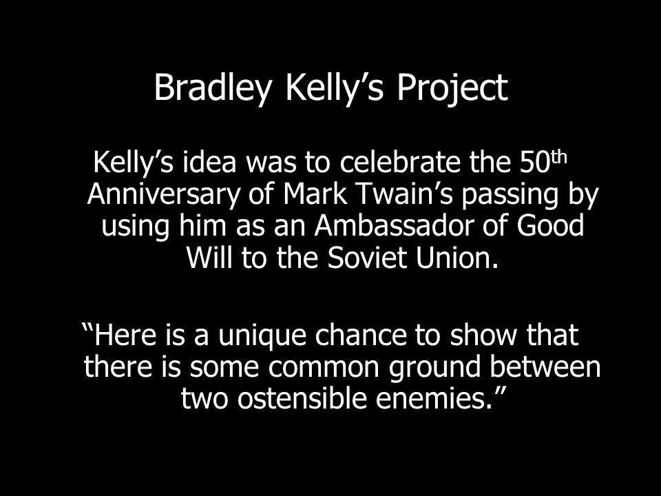 Bradley Kellys Project Kellys idea was to celebrate the 50 th Anniversary of Mark Twains passing by using him as an Ambassador of Good Will to the Soviet Union.