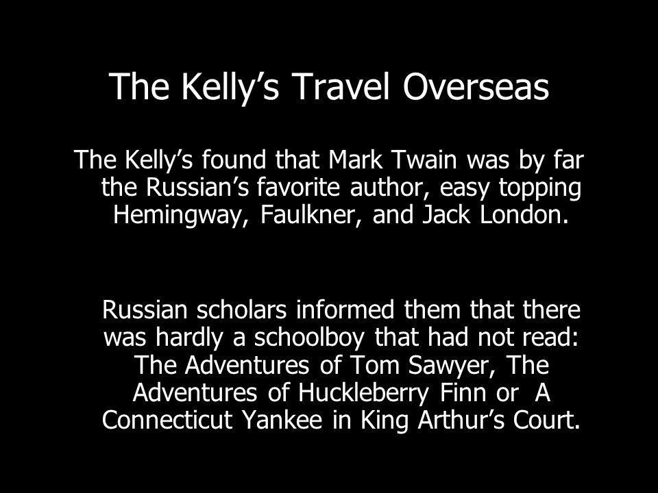 The Kellys Travel Overseas The Kellys found that Mark Twain was by far the Russians favorite author, easy topping Hemingway, Faulkner, and Jack London.