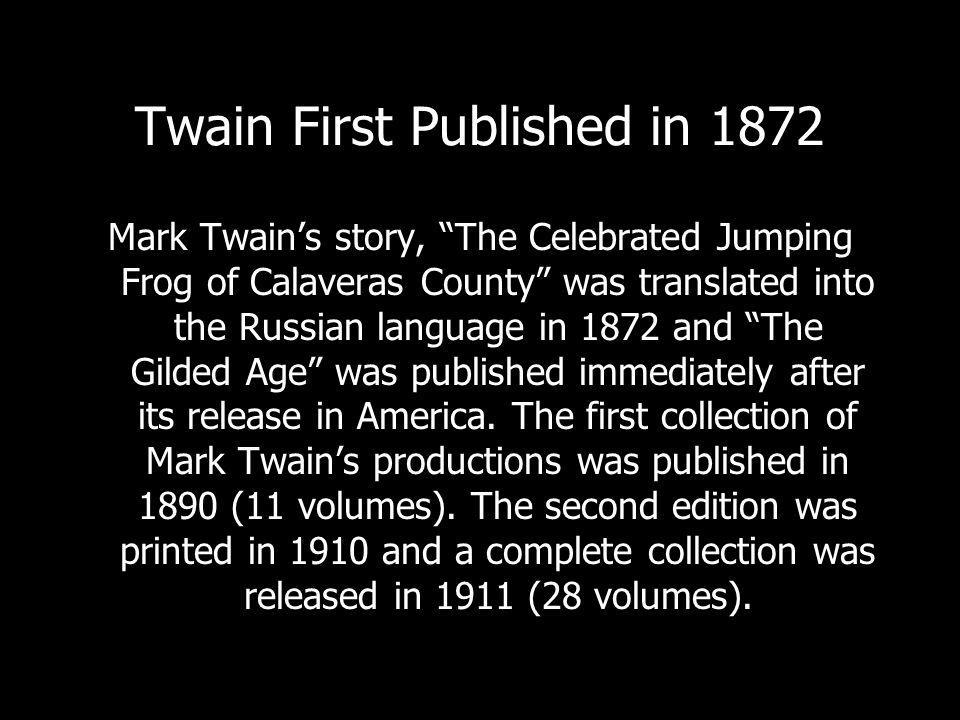 Twain First Published in 1872 Mark Twains story, The Celebrated Jumping Frog of Calaveras County was translated into the Russian language in 1872 and The Gilded Age was published immediately after its release in America.