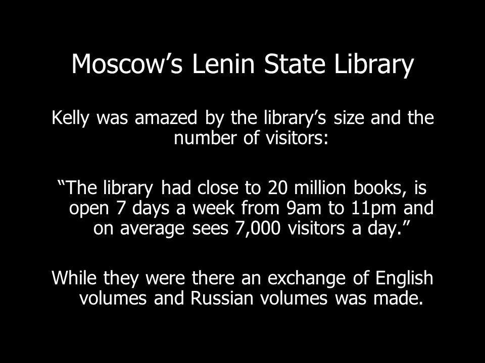Moscows Lenin State Library Kelly was amazed by the librarys size and the number of visitors: The library had close to 20 million books, is open 7 days a week from 9am to 11pm and on average sees 7,000 visitors a day.