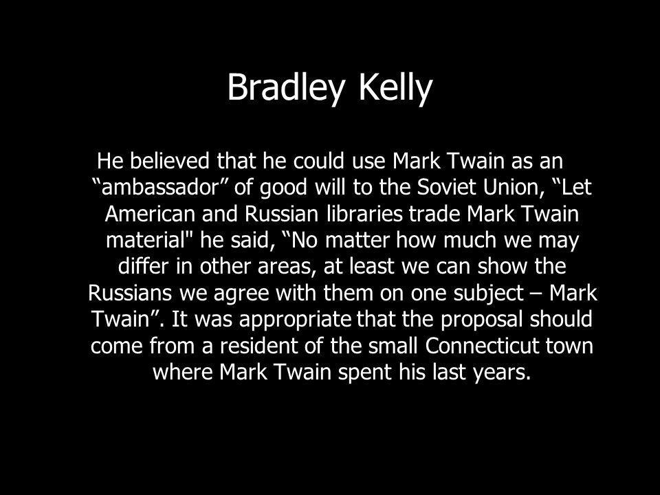 Bradley Kelly He believed that he could use Mark Twain as an ambassador of good will to the Soviet Union, Let American and Russian libraries trade Mark Twain material he said, No matter how much we may differ in other areas, at least we can show the Russians we agree with them on one subject – Mark Twain.