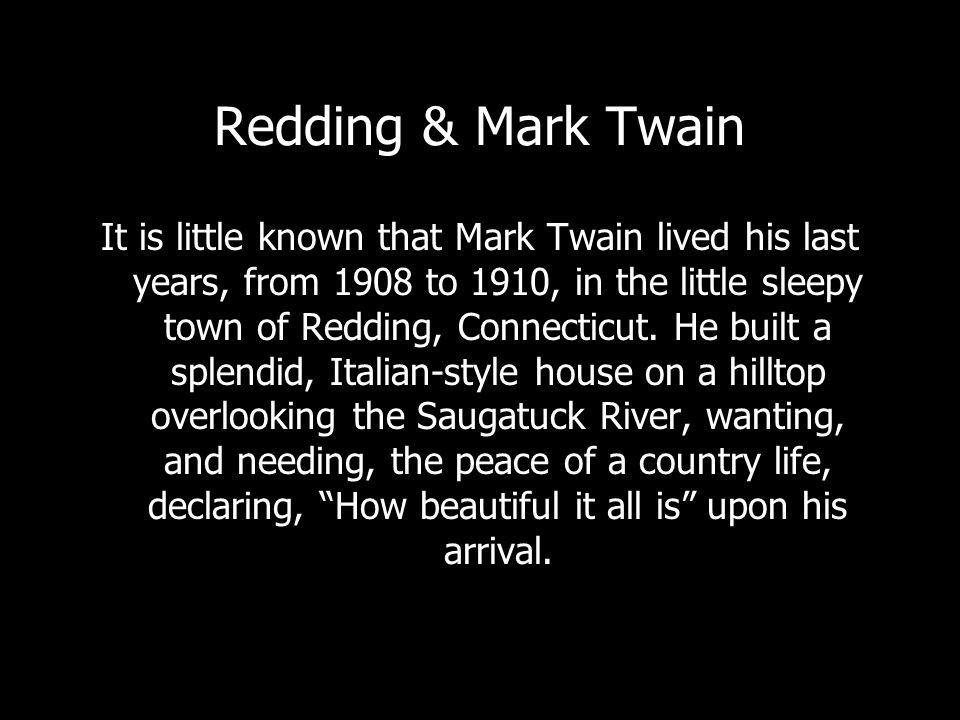 Redding & Mark Twain It is little known that Mark Twain lived his last years, from 1908 to 1910, in the little sleepy town of Redding, Connecticut.