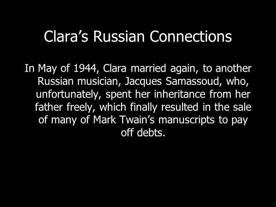 Claras Russian Connections In May of 1944, Clara married again, to another Russian musician, Jacques Samassoud, who, unfortunately, spent her inheritance from her father freely, which finally resulted in the sale of many of Mark Twains manuscripts to pay off debts.