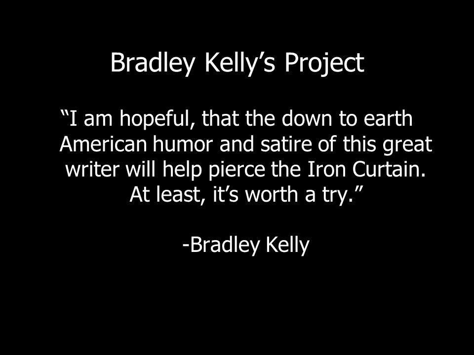 Bradley Kellys Project I am hopeful, that the down to earth American humor and satire of this great writer will help pierce the Iron Curtain.