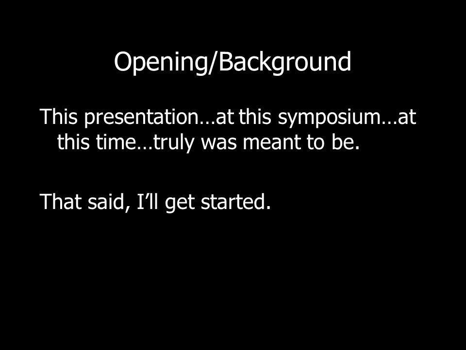 Opening/Background This presentation…at this symposium…at this time…truly was meant to be.