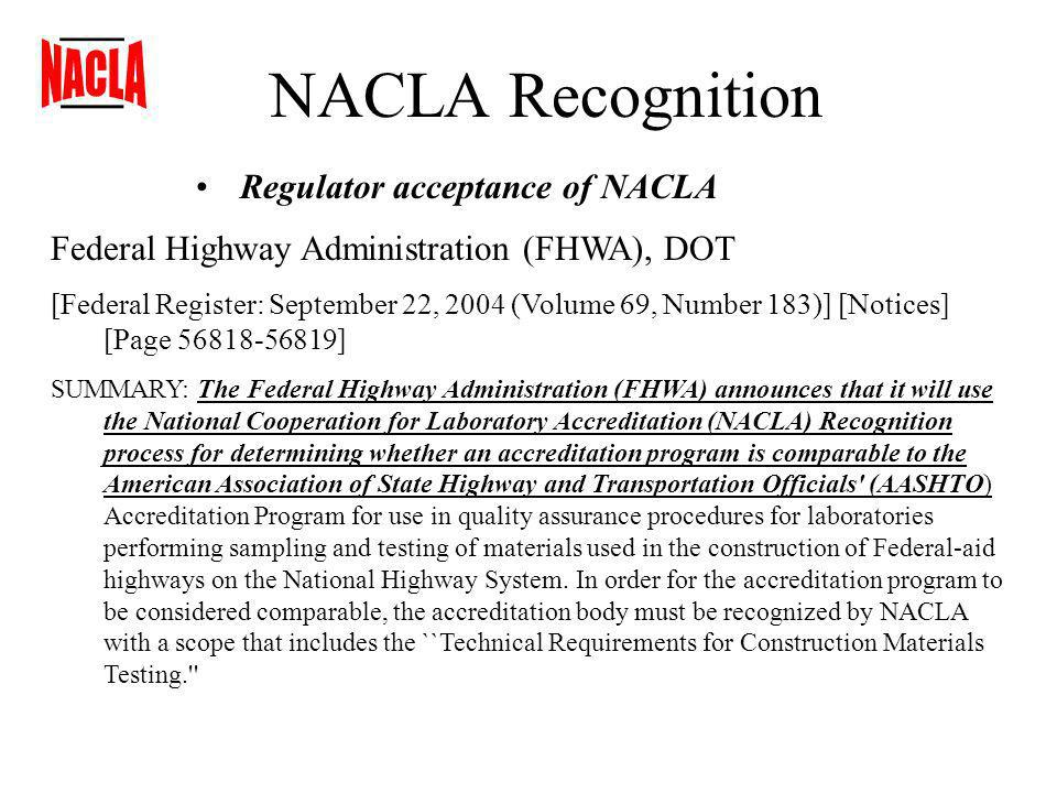 NACLA Recognition Regulator acceptance of NACLA Federal Highway Administration (FHWA), DOT [Federal Register: September 22, 2004 (Volume 69, Number 183)] [Notices] [Page 56818-56819] SUMMARY: The Federal Highway Administration (FHWA) announces that it will use the National Cooperation for Laboratory Accreditation (NACLA) Recognition process for determining whether an accreditation program is comparable to the American Association of State Highway and Transportation Officials (AASHTO) Accreditation Program for use in quality assurance procedures for laboratories performing sampling and testing of materials used in the construction of Federal-aid highways on the National Highway System.