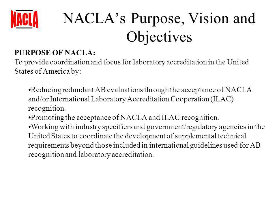 NACLAs Purpose, Vision and Objectives PURPOSE OF NACLA: To provide coordination and focus for laboratory accreditation in the United States of America by: Reducing redundant AB evaluations through the acceptance of NACLA and/or International Laboratory Accreditation Cooperation (ILAC) recognition.