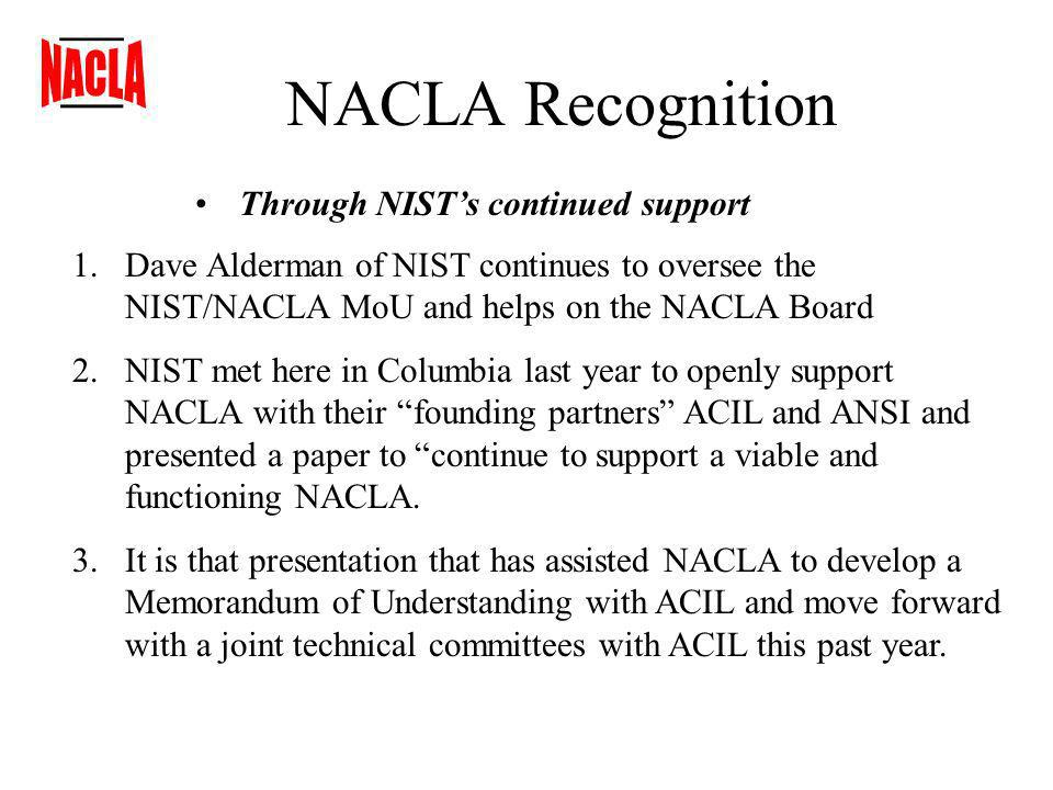NACLA Recognition Through NISTs continued support 1.Dave Alderman of NIST continues to oversee the NIST/NACLA MoU and helps on the NACLA Board 2.NIST met here in Columbia last year to openly support NACLA with their founding partners ACIL and ANSI and presented a paper to continue to support a viable and functioning NACLA.