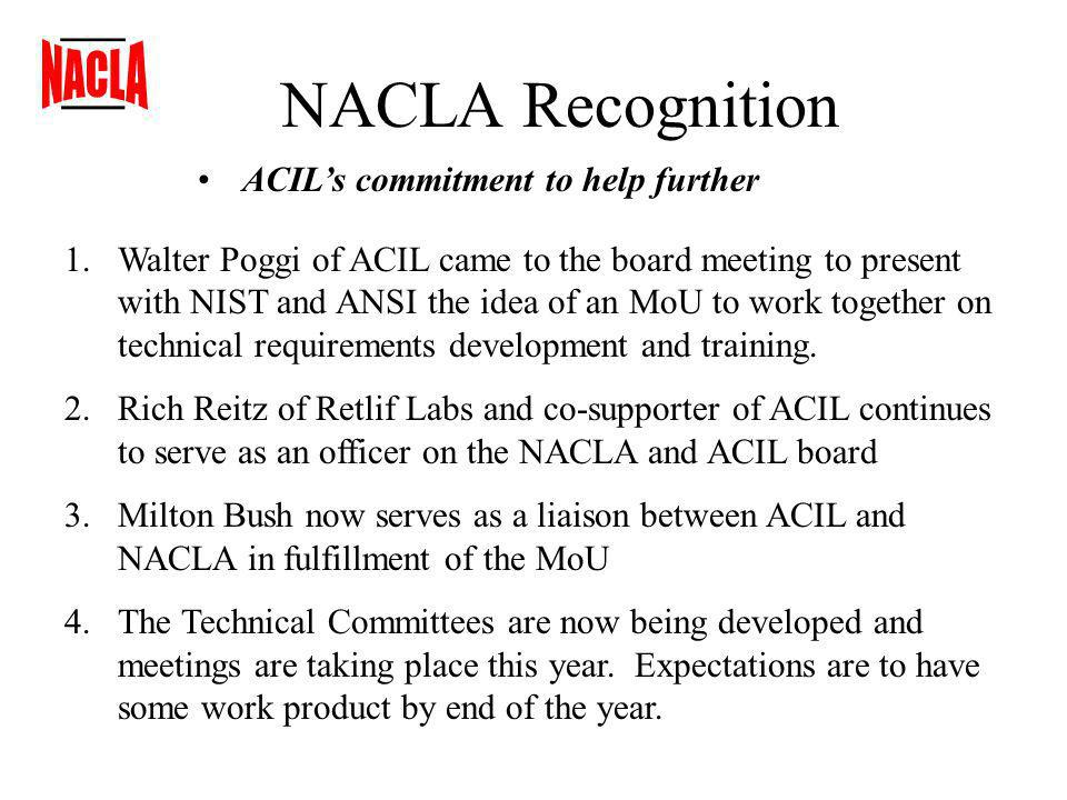 NACLA Recognition ACILs commitment to help further 1.Walter Poggi of ACIL came to the board meeting to present with NIST and ANSI the idea of an MoU to work together on technical requirements development and training.