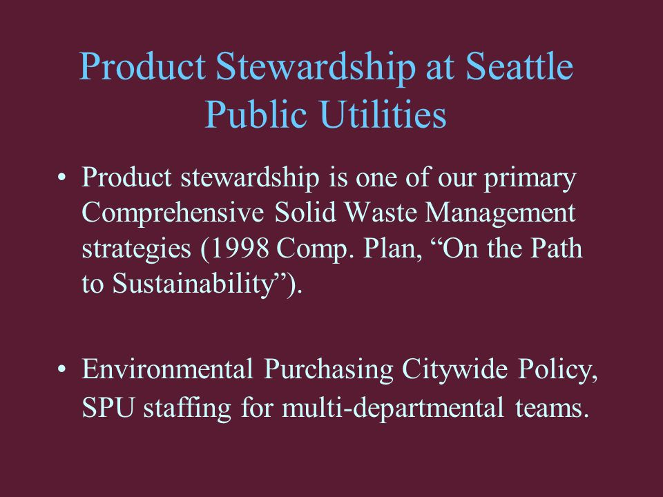 Product Stewardship at Seattle Public Utilities Product stewardship is one of our primary Comprehensive Solid Waste Management strategies (1998 Comp.