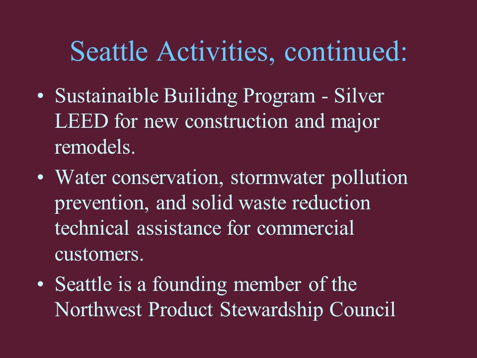 Seattle Activities, continued: Sustainaible Builidng Program - Silver LEED for new construction and major remodels.