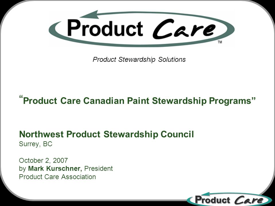 Product Care Canadian Paint Stewardship Programs Northwest Product Stewardship Council Surrey, BC October 2, 2007 by Mark Kurschner, President Product Care Association Product Stewardship Solutions