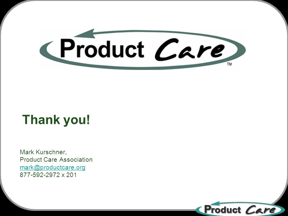 Mark Kurschner, Product Care Association mark@productcare.org 877-592-2972 x 201 mark@productcare.org Thank you!