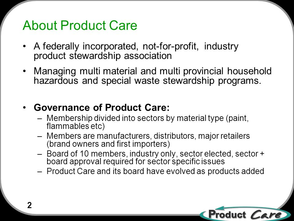 2 About Product Care A federally incorporated, not-for-profit, industry product stewardship association Managing multi material and multi provincial household hazardous and special waste stewardship programs.